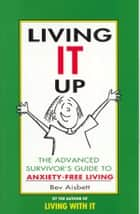 Living It Up - The Advanced Survivor's Guide To Anxiety-Free Living ebook by Bev Aisbett
