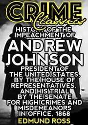 History Of The Impeachment Of Andrew Johnson - President Of The United States, By The House Of Representatives, And His Trial By The Senate For High Crimes And Misdemeanors In Office, 1868 ebook by Edmund Ross