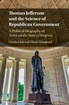 Thomas Jefferson and the Science of Republican Government - A Political Biography of Notes on the State of Virginia ebook by Daniel Klinghard, Dustin Gish