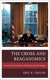 The Cross and Reaganomics - Conservative Christians Defending Ronald Reagan ebook by Eric R. Crouse