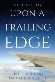 Upon A Trailing Edge - Risk, the Heart and the Air Pilot ebook by Michael Joy