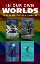 In Our Own Worlds - Four LGBTQ+ Tor.com Novellas ebook by Margaret Killjoy, Ellen Klages, Kai Ashante Wilson, JY Yang