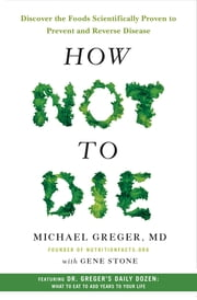 How Not to Die - Discover the Foods Scientifically Proven to Prevent and Reverse Disease ebook by Gene Stone, Michael Greger M.D.