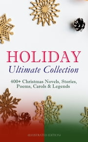 HOLIDAY Ultimate Collection: 400+ Christmas Novels, Stories, Poems, Carols & Legends (Illustrated Edition) - The Gift of the Magi, A Christmas Carol, Silent Night, The Three Kings, Little Lord Fauntleroy, Life and Adventures of Santa Claus, The Heavenly Christmas Tree, Little Women, The Tale of Peter Rabbit… ebook by Louis Stevenson, Louisa May Alcott, O. Henry,...