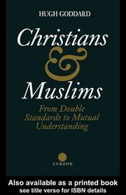 Christians and Muslims - From Double Standards to Mutual Understanding ebook by Hugh Goddard