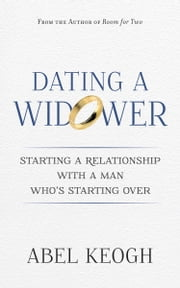 Dating a Widower - Starting a Relationship with a Man Who's Starting Over ebook by Abel Keogh