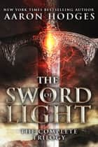 The Sword of Light - The Complete Trilogy ebook by Aaron Hodges