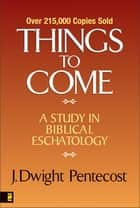 Things to Come: A Study in Biblical Eschatology ebook by J. Dwight Pentecost