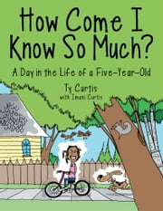 How Come I Know So Much? - A Day in the Life of a Five-Year-Old ebook by Ty Curtis with Imani Curtis