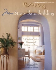 More Straw Bale Building - A Complete Guide to Designing and Building with Straw ebook by Chris Magwood,Peter Mack