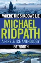Fire and Ice Anthology - Where the Shadows Lie / 66° North ebook by Michael Ridpath