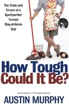 How Tough Could It Be? - The Trials and Errors of a Sportswriter Turned Stay-at-Home Dad ebook by Austin Murphy