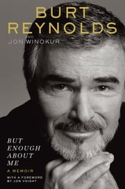 But Enough About Me - A Memoir ebook by Burt Reynolds,Jon Winokur