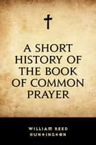 A Short History of the Book of Common Prayer ebook by William Reed Huntington