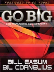 Go Big!: Lead Your Church to Explosive Growth! ebook by Easum, Bill