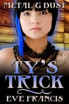 Metal and Dust Book 2: Ty's Trick ebook by Eve Francis