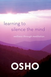 Learning to Silence the Mind - Wellness Through Meditation ebook by Osho