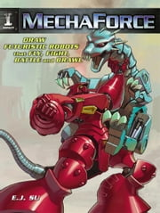 Mechaforce: Draw Futuristic Robots That Fly, Fight, Battle And Brawl ebook by E J Su
