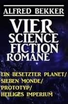 Vier Alfred Bekker Science Fiction Romane: Ein besetzter Planet/ Sieben Monde/ Prototyp/ Heiliges Imperium ebook by Alfred Bekker