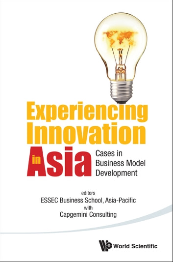 Experiencing Innovation in Asia - Cases in Business Model Development ebook by ESSEC Business School