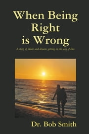 When Being Right Is Wrong: A story of ideals and dreams getting in the way of love ebook by Dr. Bob Smith