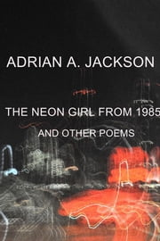 The Neon Girl From 1985 - And Other Poems ebook by Adrian A. Jackson