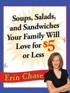 Soups, Salads, and Sandwiches Your Family Will Love for $5 or Less eBook by Erin Chase