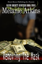 Removing The Mask - Bayou Bounty Hunters, #4 ebook by Melanie Atkins