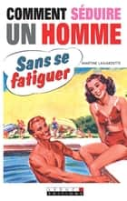 Comment séduire un homme sans se fatiguer ebook by Martine Lagardette