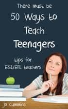 Fifty Ways to Teach Teenagers: Tips for ESL/EFL Teachers eBook von Jo Cummins