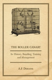 The Roller Canary - Its History, Breeding, Training and Management ebook by A. F. Demaine