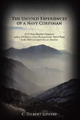 The Untold Experiences of a Navy Corpsman - A US Navy Hospital Corpsman with a US Marine Corps Reconnaissance Patrol Team in the 1950's on covert Korean missions. ebook by C. Gilbert Lowery