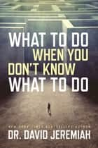 What to Do When You Don't Know What to Do ebook by David Jeremiah