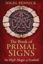 The Book of Primal Signs - The High Magic of Symbols ebook by Nigel Pennick