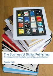 The Business of Digital Publishing - An Introduction to the Digital Book and Journal Industries ebook by Frania Hall