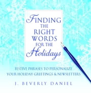Finding the Right Words for the Holidays - Festive Phrases to Personalize Your Holiday Greetings & Newsletters ebook by J. Beverly Daniel