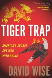 Tiger Trap - America's Secret Spy War with China ebook by David Wise
