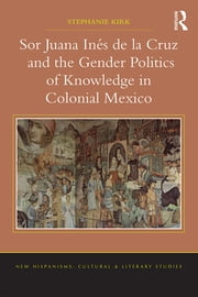 Sor Juana Inés de la Cruz and the Gender Politics of Knowledge in Colonial Mexico ebook by Stephanie Kirk