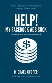HELP! My Facebook Ads Suck - Simple steps to turn those ads around ebook by Michael Cooper
