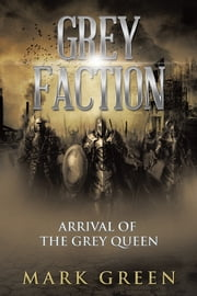 Grey Faction - Arrival of the Grey Queen ebook by Mark Green