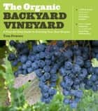 The Organic Backyard Vineyard - A Step-by-Step Guide to Growing Your Own Grapes ebook by