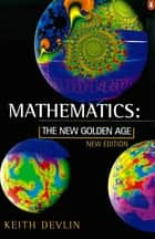 Mathematics - The New Golden Age ebook by Keith Devlin