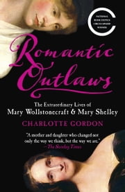 Romantic Outlaws - The Extraordinary Lives of Mary Wollstonecraft and Her Daughter Mary Shelley ebook by Charlotte Gordon