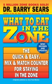 What to Eat in the Zone - The Quick & Easy, Mix & Match Counter for Staying in the Zone ebook by Barry Sears