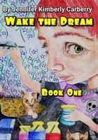 Wake the Dream: Book One ebook by Jennifer Kimberly Carberry