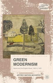 Green Modernism - Nature and the English Novel, 1900 to 1930 ebook by Jeffrey Mathes McCarthy