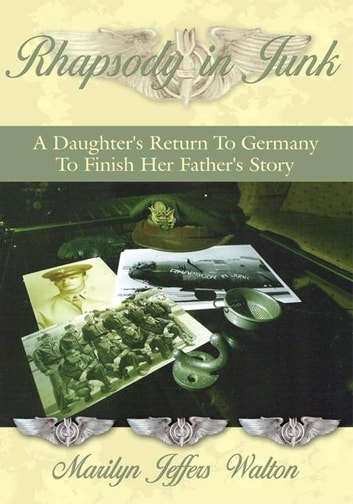 Rhapsody in Junk: a Daughter's Return to Germany to Finish Her Father's Story ebook by Marilyn Jeffers Walton