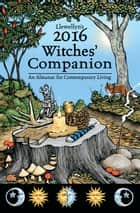 Llewellyn's 2016 Witches' Companion - An Almanac for Contemporary Living ebook by Llewellyn, Tess Whitehurst, James Kambos,...