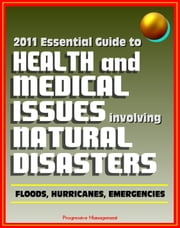 2011 Essential Guide to Health and Medical Issues Involving Natural Disasters: Official Information for Individuals and Businesses on Dealing with Floods, Hurricanes, and other Emergencies ebook by Progressive Management