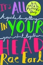 It's All In Your Head - A Guide to Getting Your Sh*t Together ebook by Rae Earl, Dr Dr. Radha Modgil, Jo Harrison